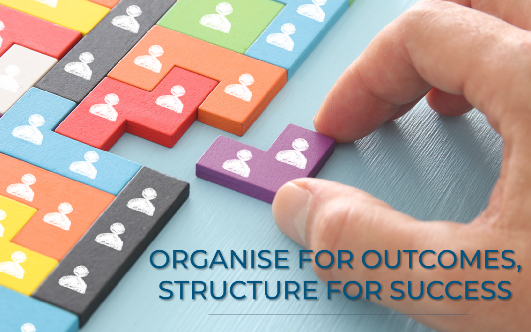 Organise for outcomes, structure for success
